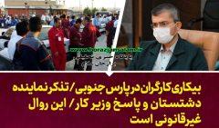 تذکر نماینده دشتستان و پاسخ وزیر کار؛ بیکارشدن کارگران در پارس جنوبی نیازمند تدبیر/ روال غیرقانونی است
