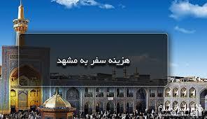 این روزها با این اقتصاد در هم فرو رفته سفر به مشهد مقدس چقدر هزینه بر می دارد